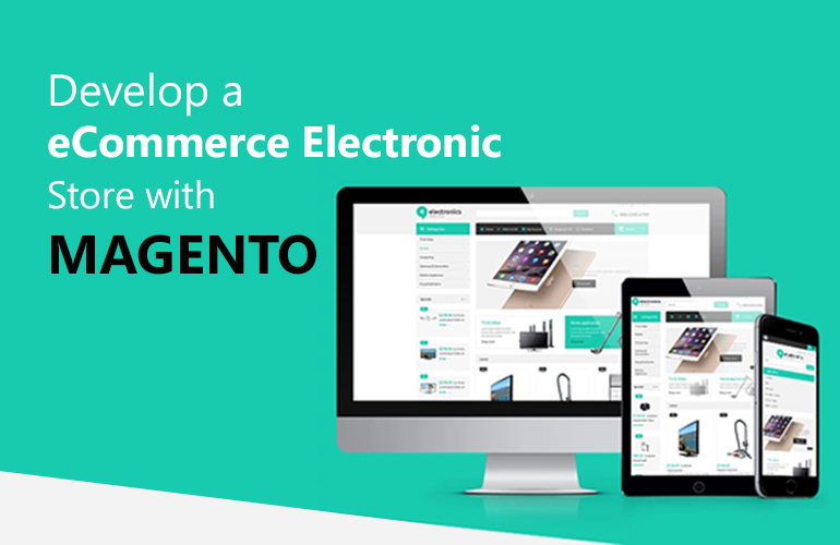 Let Magento Website Bestow Financial Success to Your Local Electronics Store