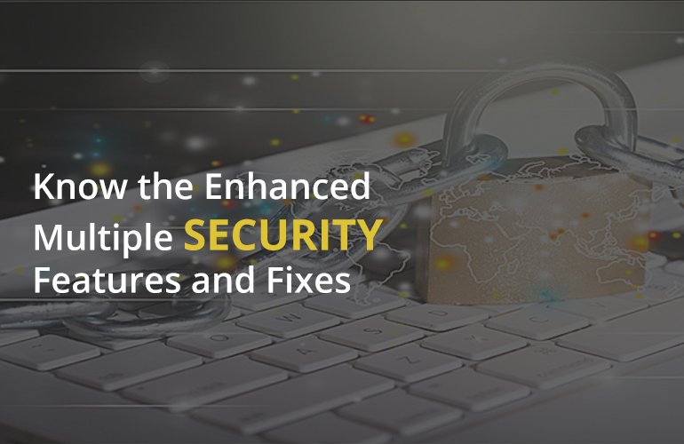 Know the Enhanced Multiple Security Features and Fixes