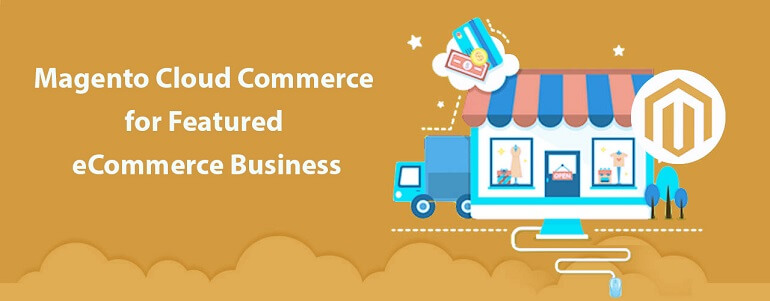 Why Magento Cloud Commerce is a Good Option for eCommerce?