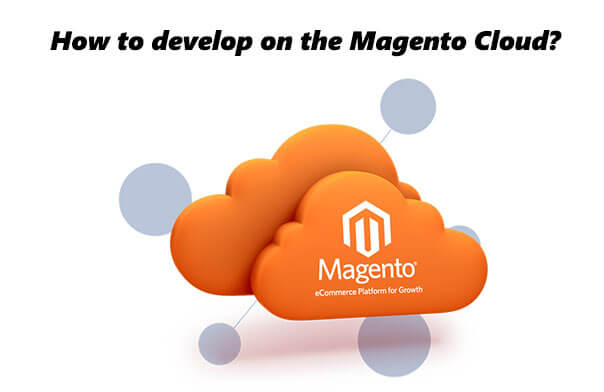 Step-By-Step Tutorial & Guidelines for Developing on Magento Cloud